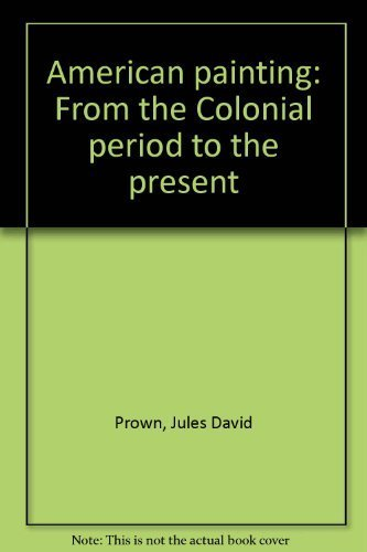 American Painting: From the Colonial Period to the Present: Prown, Jules David; Rose, Barbara