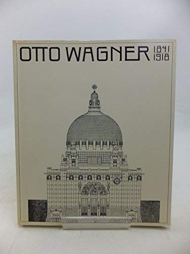 OTTO WAGNER 1841-1918: THE EXPANDING CITY, THE BEGINNING OF MODERN ARCHITECTURE: Heinz Geretsegger