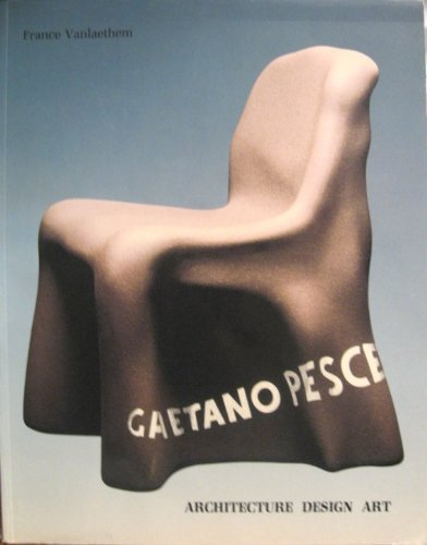 Gaetano Pesce : Architecture, Design, Art: France Vanlaethem