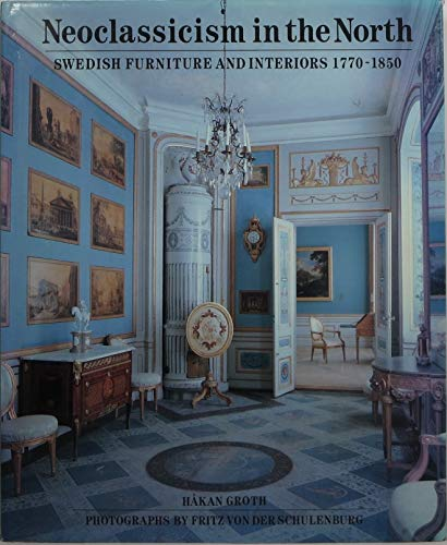 Neo-Classicism in the North: Swedish Furniture and Interiors, 1770-1850: Groth, Hakan