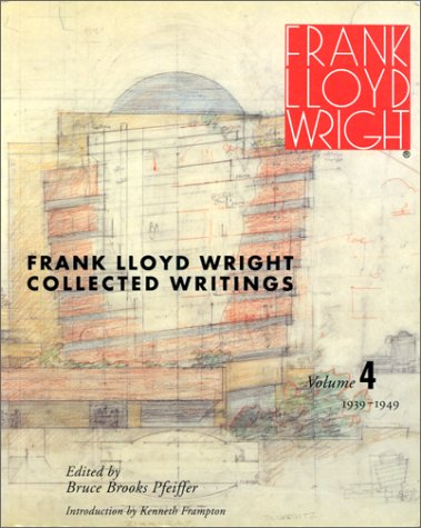 FRANK LLOYD WRIGHT COLLECTED WRITINGS, VOLUME 4: 1939-1949: Pfeiffer, Bruce Brooks