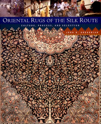 Oriental Rugs of the Silk Route: Culture, Process, and Selection: Gregorian, John