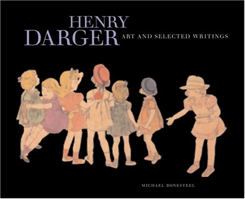 Henry Darger. Art and Selected Writings: DARGER, HENRY; BONESTEEL,