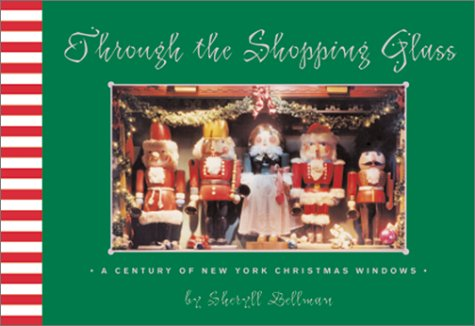 Through the Shopping Glass: A Century of New York Christmas Windows: Bellman, Sheryll
