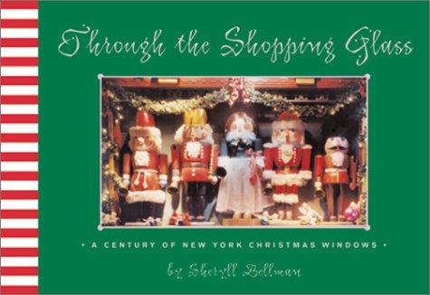 Through the Shopping Glass: A Century of New York Christmas Windows: Bellman, Sheryll