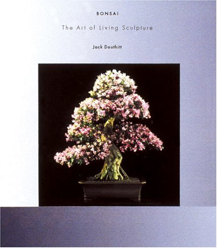 Bonsai The Art of Living Sculpture by Jack Douthitt 2001 Hardcover