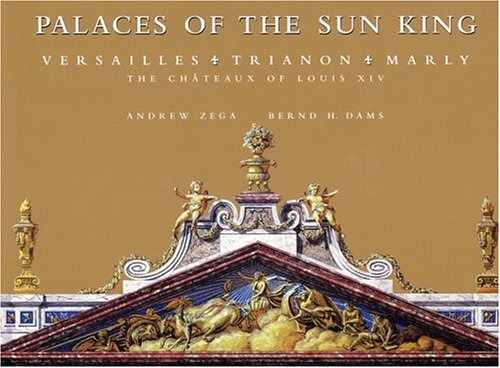 Palaces of the Sun King Versailles, Trianon, Marly: the Chateaux of Louis XIV: Dams, Bernd & Andrew...