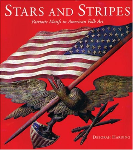 Stars and Stripes: Patriotic Motifs in American Folk Art: Harding, Deborah