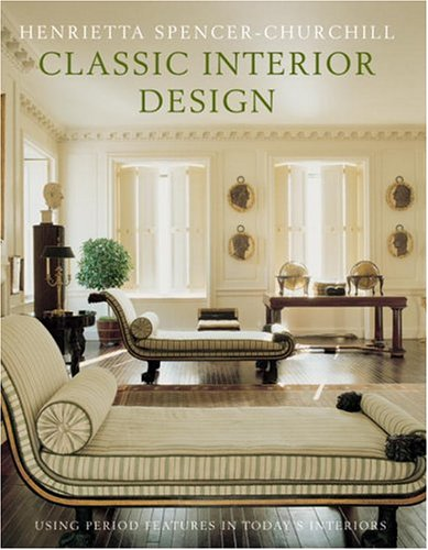 Classic Interior Design: Using Period Features in Today's Home: Henrietta Spencer-Churchill