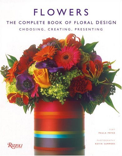 9780847826438: Flowers: The Complete Book Of Floral Design : choosing, Creating, Presenting