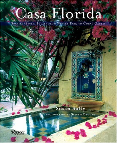 Casa Florida: Spanish-Style Houses from Winter Park to Coral Gables: Sully, Susan