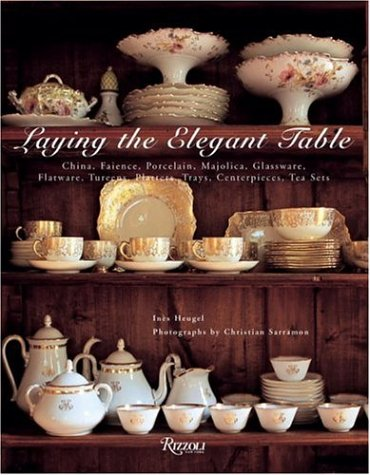9780847828449: Laying the Elegant Table: China, Faience, Porcelain, Majolica, Glassware, Flatware, Tureens, Platters, Trays, Centerpieces, Tea Sets