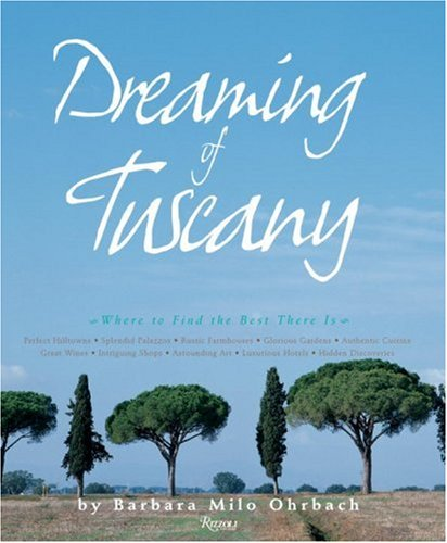 9780847828562: Dreaming of Tuscany: Where to Find the Best There Is - Perfect Hill Towns, Splendid Palazzos, Rustic Farmhouses, Glorious Gardens, Authentic Cuisine, ... Art, Luxurious Hotels, Hidden Discoveries
