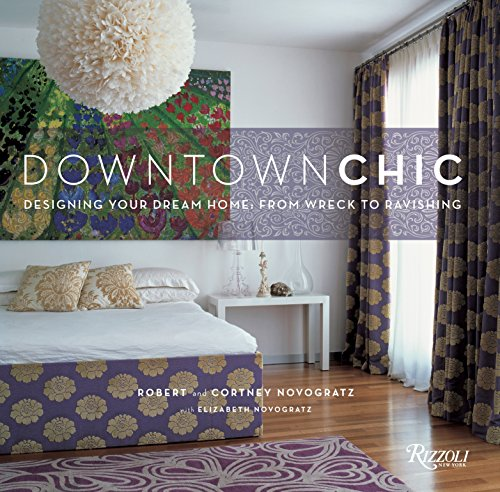 Downtown Chic: Designing Your Dream Home from Wreck to Ravishing: Novogratz, Robert;Novogratz, ...
