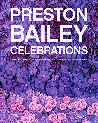Preston Bailey Celebrations: Lush Flowers Opulent Tables Dramatic Spaces and Other Inspirations f...