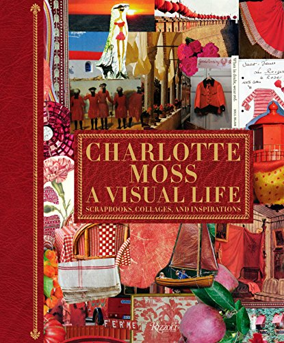 Charlotte Moss: A Visual Life: Scrapbooks, Collages,: Moss, Charlotte; Fiori,
