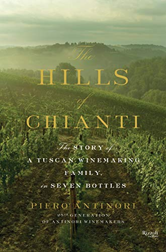 The Hills of Chianti: The Story of a Tuscan Winemaking Family, in Seven Bottles: Antinori, Piero; ...