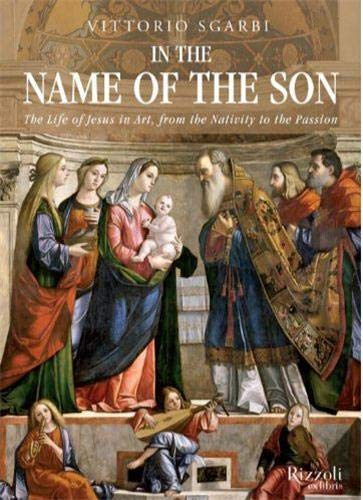 In the Name of the Son: The Life of Jesus in Art, from the Nativity to the Passion: Sgarbi, ...