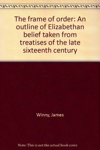 The frame of order: An outline of Elizabethan belief taken from treatises of the late sixteenth century (0848229886) by James Winny