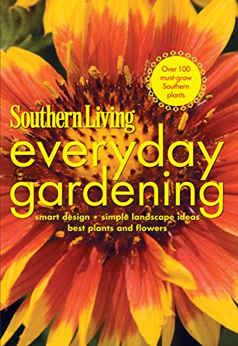 Southern Living Everyday Gardening : Smart Design, Simple Landscape Ideas, Best Plants and Flowers