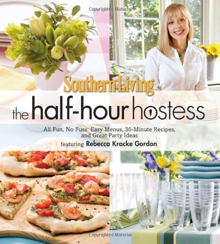 Southern Living The Half-Hour Hostess: All Fun, No Fuss: Easy Menus, 30-Minute Recipes, and Great ...