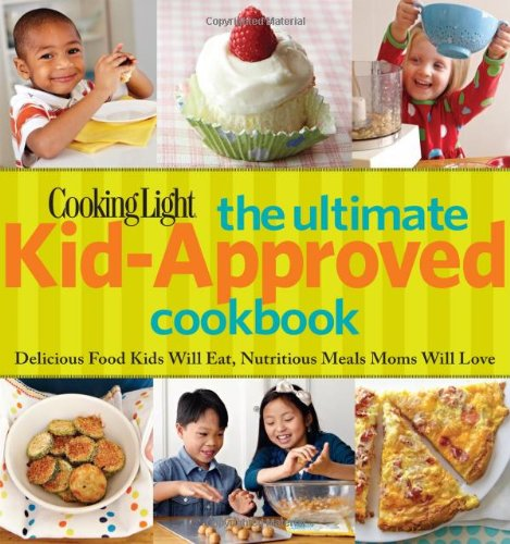 Cooking Light The Ultimate Kid Approved Cookbook: Delicious Food Kids Will Eat, Nutritious Meals Moms Will Love