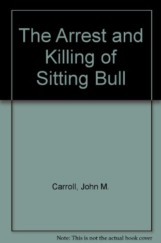 The Arrest and Killing of Sitting Bull : A Documentary: Carroll, John M. [editor]