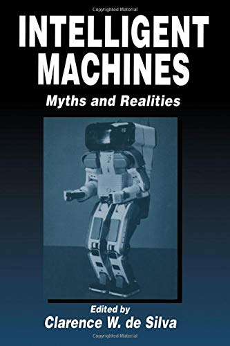 Intelligent Machines: Myths and Realities: De Silva, Clarence W., ed.