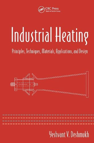 Industrial Heating: Principles, Techniques, Materials, Applications, And: Yeshvant V. Deshmukh