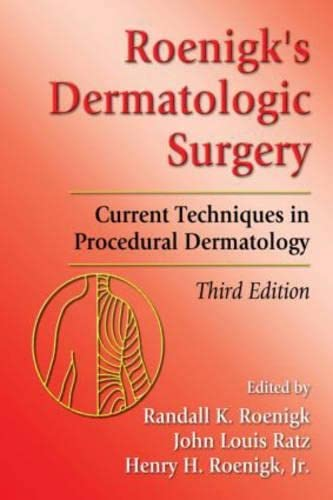 Roenigk's Dermatologic Surgery: Current Techniques in Procedural Dermatology, Third Edition: ...