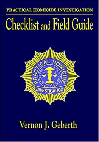 Practical Homicide Investigation: Checklist and Field Guide: Vernon J. Geberth