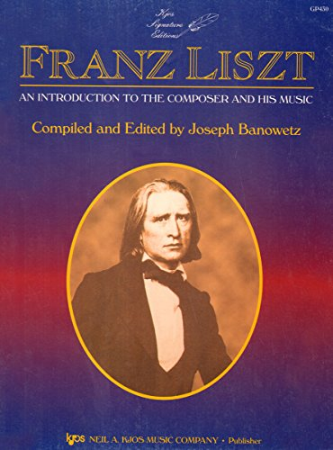 Franz Liszt: An Introduction to the Composer and His Music: Franz Liszt