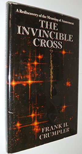 The Invincible Cross: A Rediscovery of the Meaning of Atonement: Crumpler, Frank H.