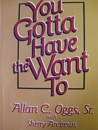 You Gotta Have the Want To: Oggs, Allan C.