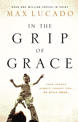9780849909528: In the Grip of Grace: Your Father Always Caught You. He Still Does. (Lucado, Max)
