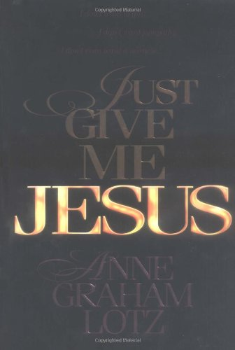 Just Give Me Jesus (0849916461) by Anne Graham Lotz
