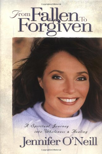 From Fallen to Forgiven: a Spiritual Journey Into Wholeness and Healing: O'neill, Jennifer