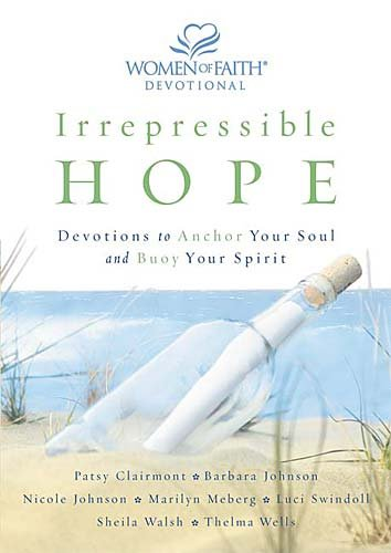 Irrepressible Hope: Devotions to Anchor Your Soul and Buoy Your Spirit (Women of Faith (Publishing Group)) (0849918049) by Barbara Johnson; Nicole Johnson; Marilyn Meberg; Luci Swindoll; Sheila Walsh; Thelma Wells; Women Of Faith