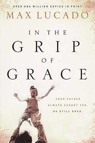 9780849918094: In the Grip of Grace: Your Father Always Caught You, He Still Does (Lucado, Max)