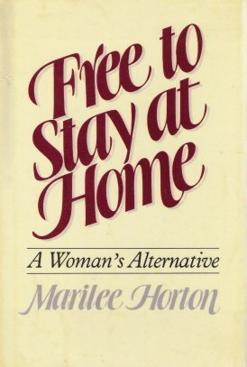 Free to Stay at Home: A Woman's Alternative (0849930111) by Marilee Horton