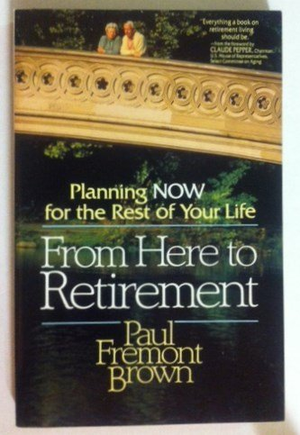 From Here to Retirement: Planning Now for the Rest of Your Life: Brown, Paul Fremont