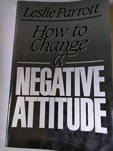 How to Change a Negative Attitude: Parrott, Leslie
