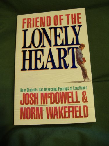 Friend of the Lonely Heart: How Students Can Overcome Feelings of Loneliness (0849932335) by Josh McDowell; Norm Wakefield