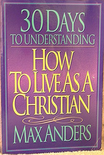 30 Days to Understanding How to Live As a Christian: Max E. Anders