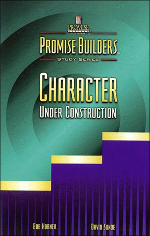 Character Under Construction (Promise Builders Study Series): Bob Horner; David Sunde