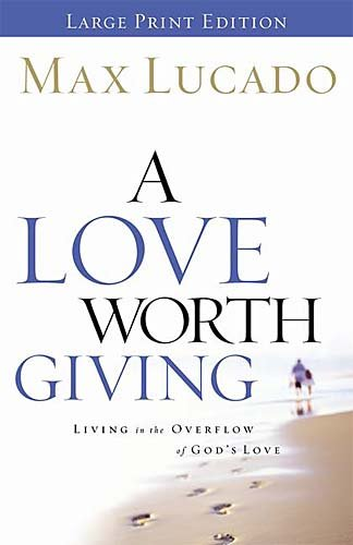 A Love Worth Giving: Living in the Overflow of God's Love (9780849944673) by Max Lucado