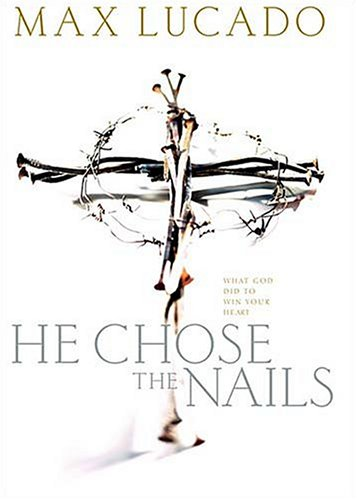 He Chose The Nails: Lucado, Max