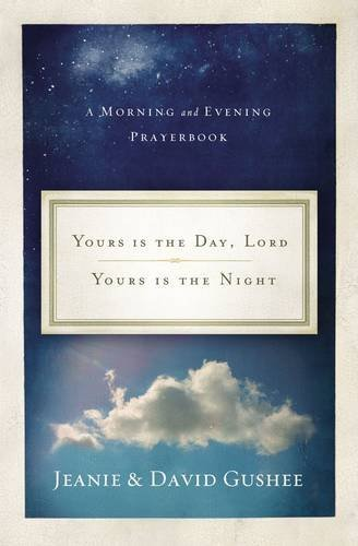 Yours Is the Day, Lord, Yours Is the Night: A Morning and Evening Prayer Book: Gushee, Jeanie, ...