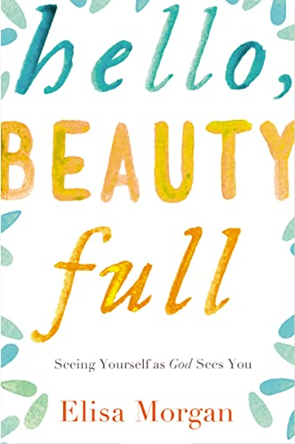 Hello, Beauty Full: Seeing Yourself as God Sees You: Elisa Morgan