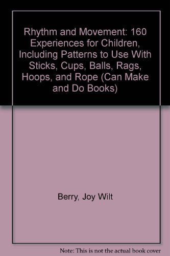 Rhythm and Movement: 160 Experiences for Children, Including Patterns to Use With Sticks, Cups, Balls, Rags, Hoops, and Rope (Can Make and Do Books) (0849981077) by Joy Wilt Berry; Terre Watson; John Hurn; Terry Staus; Jack Woodward
